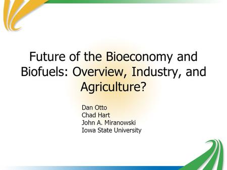 Future of the Bioeconomy and Biofuels: Overview, Industry, and Agriculture? Dan Otto Chad Hart John A. Miranowski Iowa State University.