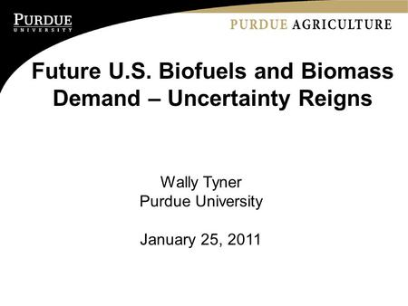 Future U.S. Biofuels and Biomass Demand – Uncertainty Reigns Wally Tyner Purdue University January 25, 2011.