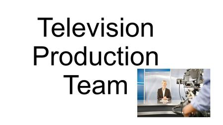 Television Production Team. Standard 7.0 Standard Text: Exhibit knowledge of the television production team. Learning Goal: Students will be able to understand.