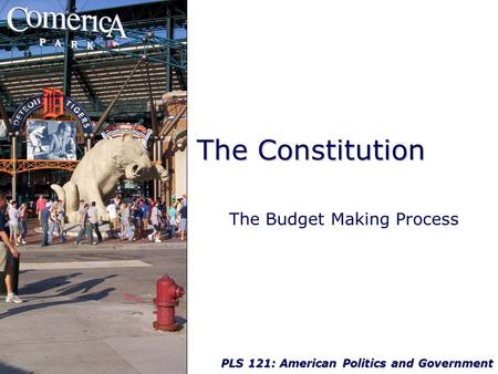 PLS 121: American Politics and Government The Constitution The Budget Making Process.