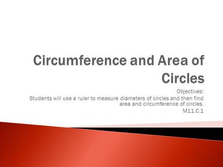 Objectives: Students will use a ruler to measure diameters of circles and then find area and circumference of circles. M11.C.1.