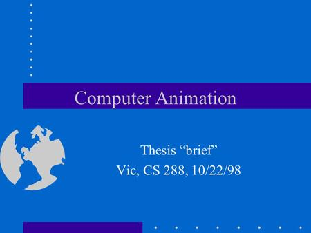 "Computer Animation Thesis ""brief"" Vic, CS 288, 10/22/98."