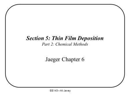 EE143 – Ali Javey Section 5: Thin Film Deposition Part 2: Chemical Methods Jaeger Chapter 6.