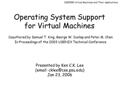 CSE598C Virtual Machines and Their Applications Operating System Support for Virtual Machines Coauthored by Samuel T. King, George W. Dunlap and Peter.