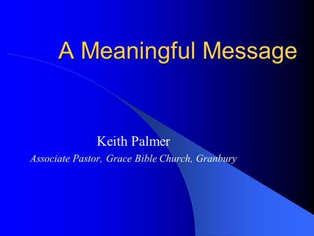A Meaningful Message Keith Palmer Associate Pastor, Grace Bible Church, Granbury.