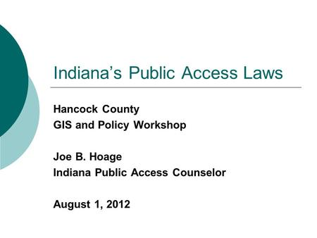 Indiana's Public Access Laws Hancock County GIS and Policy Workshop Joe B. Hoage Indiana Public Access Counselor August 1, 2012.