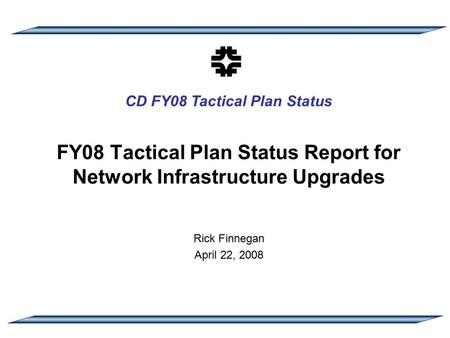 CD FY08 Tactical Plan Status FY08 Tactical Plan Status Report for Network Infrastructure Upgrades Rick Finnegan April 22, 2008.