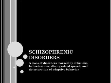 SCHIZOPHRENIC DISORDERS A class of disorders marked by delusions, hallucinations, disorganized speech, and deterioration of adaptive behavior.