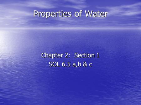 Properties of Water Chapter 2: Section 1 SOL 6.5 a,b & c.