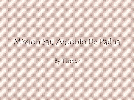 Mission San Antonio De Padua By Tanner. Who founded the mission and when was it founded? Father Junipero Serra founded the mission. The mission was founded.