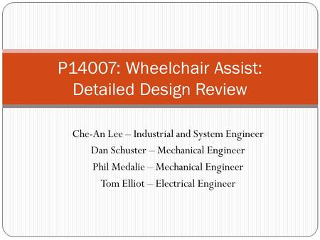 P14007: Wheelchair Assist: Detailed Design Review Che-An Lee – Industrial and System Engineer Dan Schuster – Mechanical Engineer Phil Medalie – Mechanical.
