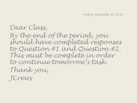 Friday, December 12, 2014 Dear Class, By the end of the period, you should have completed responses to Question #1 and Question #2. This must be complete.