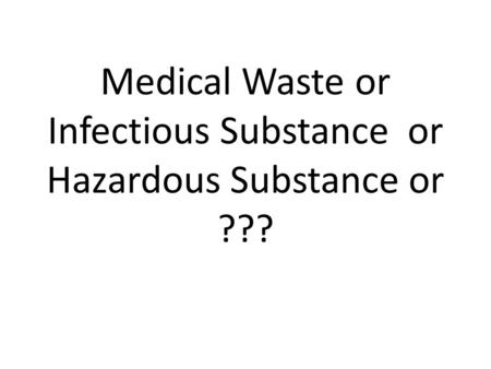 Medical Waste or Infectious Substance or Hazardous Substance or ???