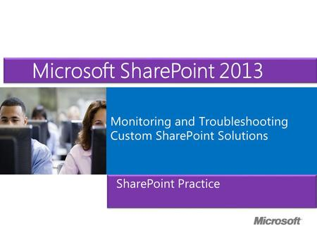 Microsoft ® Official Course Monitoring and Troubleshooting Custom SharePoint Solutions SharePoint Practice Microsoft SharePoint 2013.