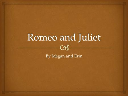 "By Megan and Erin.  ""Romeo and Juliet"" written by William Shakespeare is a play in which various characters portray their view on love. The play centres."
