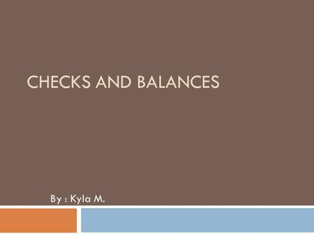 CHECKS AND BALANCES By : Kyla M.. The System  The system of checks and balances is important part in our Constitution. Each of the three branches has.