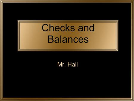 Checks and Balances Mr. Hall. Judicial Branch INTERPRETS LAWS Legislative Branch MAKES LAWS Executive Branch CARRIES OUT LAWS Each branch of government.