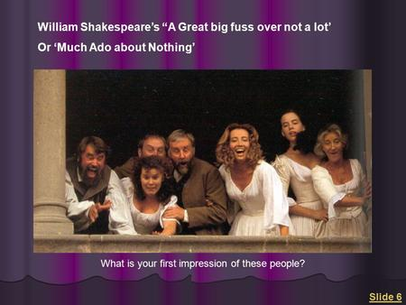 "<strong>Slide</strong> 6 William Shakespeare's ""A Great big fuss over not a lot' Or 'Much Ado about Nothing' What is your first impression of these people?"