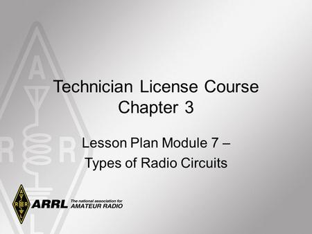Technician License Course Chapter 3 Lesson Plan Module 7 – Types of Radio Circuits.