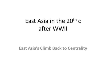 East Asia in the 20 th c after WWII East Asia's Climb Back to Centrality.