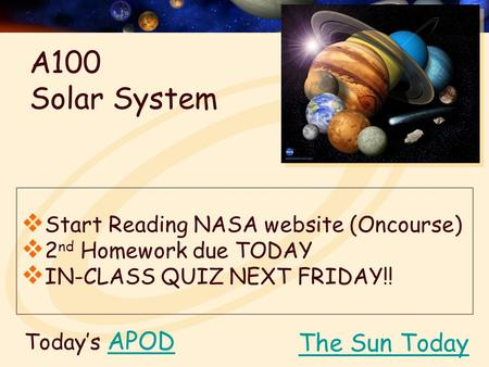 Today's APODAPOD  Start Reading NASA website (Oncourse)  2 nd Homework due TODAY  IN-CLASS QUIZ NEXT FRIDAY!! The Sun Today A100 Solar System.