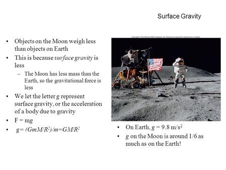 Surface Gravity Objects on the Moon weigh less than objects on Earth This is because surface gravity is less –The Moon has less mass than the Earth, so.