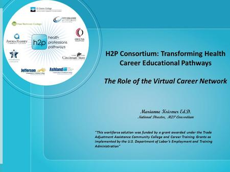 H2P Consortium: Transforming Health Career Educational Pathways The Role of the Virtual Career Network Marianne Krismer Ed.D. National Director, H2P Consortium.