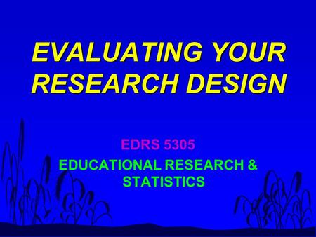 EVALUATING YOUR RESEARCH DESIGN EDRS 5305 EDUCATIONAL RESEARCH & STATISTICS.