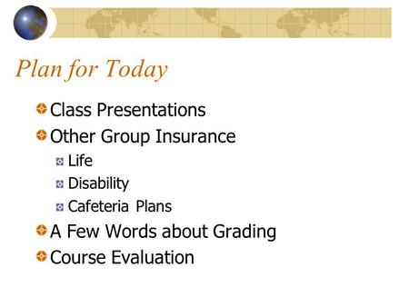 Plan for Today Class Presentations Other Group Insurance Life Disability Cafeteria Plans A Few Words about Grading Course Evaluation.