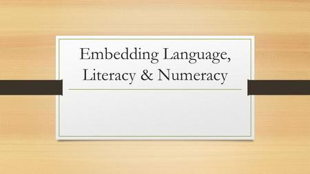 Embedding Language, Literacy & Numeracy. In the context of the Skills for Life strategy: Embedded teaching and learning combines the development of literacy,