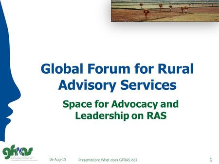 Global Forum for Rural Advisory Services Space for Advocacy and Leadership on RAS 16-Aug-15 1 Presentation: What does GFRAS do?