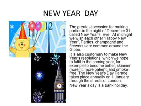 "NEW YEAR DAY The greatest occasion for making parties is the night of December 31, called New Year's Eve. At midnight we wish each other ""Happy New Year""."