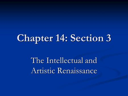 Chapter 14: Section 3 The Intellectual and Artistic Renaissance.