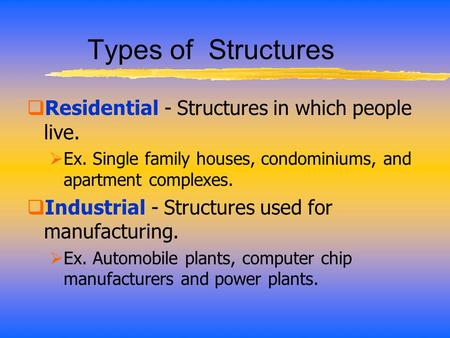 Types of Structures  Residential - Structures in which people live.  Ex. Single family houses, condominiums, and apartment complexes.  Industrial -