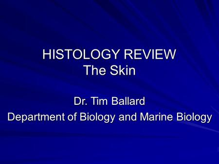 HISTOLOGY REVIEW The Skin Dr. Tim Ballard Department of Biology and Marine Biology.