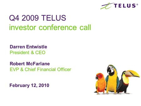 February 12, 2010 Q4 2009 TELUS investor conference call Darren Entwistle President & CEO Robert McFarlane EVP & Chief Financial Officer.