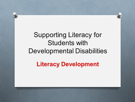 Supporting Literacy for Students with Developmental Disabilities Literacy Development.