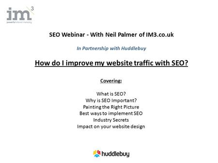 SEO Webinar - With Neil Palmer of IM3.co.uk In Partnership with Huddlebuy How do I improve my website traffic with SEO? Covering: What is SEO? Why is SEO.