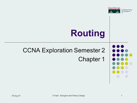 1 16-Aug-15 S Ward Abingdon and Witney College Routing CCNA Exploration Semester 2 Chapter 1.