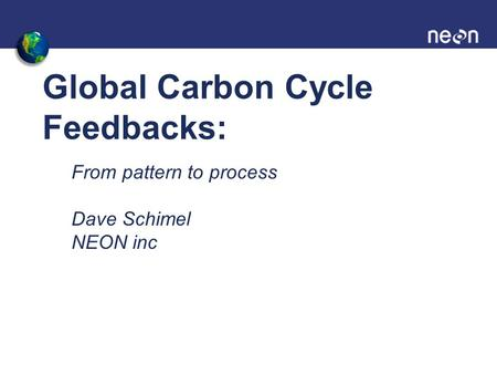 Global Carbon Cycle Feedbacks: From pattern to process Dave Schimel NEON inc.