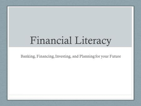 Financial Literacy Banking, Financing, Investing, and Planning for your Future.