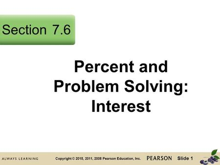 Slide 1 Copyright © 2015, 2011, 2008 Pearson Education, Inc. Percent and Problem Solving: Interest Section7.6.