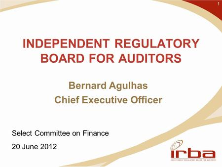 INDEPENDENT REGULATORY BOARD FOR AUDITORS Bernard Agulhas Chief Executive Officer 1 Select Committee on Finance 20 June 2012.