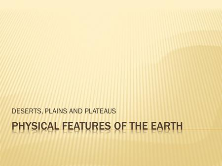 DESERTS, PLAINS AND PLATEAUS. A desert is dry land and has very few trees and plants.