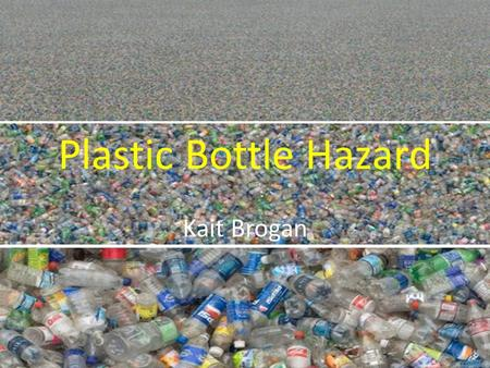 Plastic Bottle Hazard Kait Brogan. Plastic bottle statics 5.1 billion: Amount, in pounds, of polyethylene terephthalate (PET) bottles and jars available.