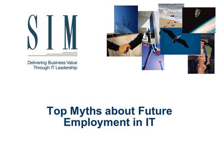 Top Myths about Future Employment in IT. Society for Information Management 2 Why We are Here The understanding of simple economic principles has sent.