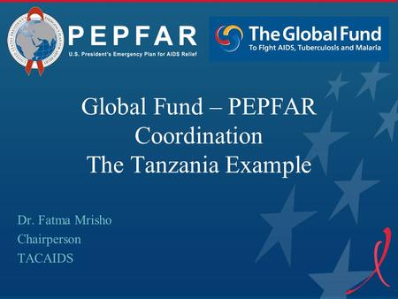 Global Fund – PEPFAR Coordination The Tanzania Example Dr. Fatma Mrisho Chairperson TACAIDS.