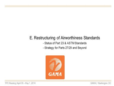 TPC Meeting | April 30 – May 1, 2014GAMA | Washington, DC E. Restructuring of Airworthiness Standards - Status of Part 23 & ASTM Standards - Strategy for.