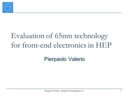 Evaluation of 65nm technology for front-end electronics in HEP Pierpaolo Valerio 1 Pierpaolo Valerio -