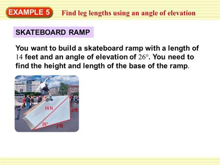EXAMPLE 5 Find leg lengths using an angle of elevation SKATEBOARD RAMP You want to build a skateboard ramp with a length of 14 feet and an angle of elevation.